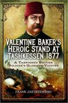 Valentine Baker's Heroic Stand at Tashkessen 1877: A Tarnished British Soldier's Glorious Victory by Frank Jastrzembski