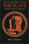 Reconstructing the slave : the image of the slave in ancient Greece by Kelly L. Wrenhaven