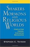 Shakers, Mormons, and Religious Worlds: Conflicting Visions, Contested Boundaries by Stephen Taysom