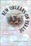 New Orleans on Parade: Tourism and the Transformation of the Crescent City by J. Mark Souther
